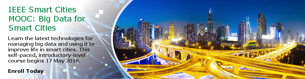 IEEE Smart Cities MOOC: Big Data for Smart Cities. Learn the latest technologies for managing big data and using it to improve life in smart cities. This self-paced, introductory-level course begins 17 May 2016. Enroll Today.