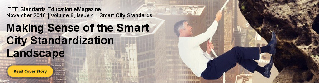 IEEE Standards Education eMagazine. November 2016 | Volume 6, Issue 4 | Smart City Standards | Making Sense of the Smart City Standardization Landscape